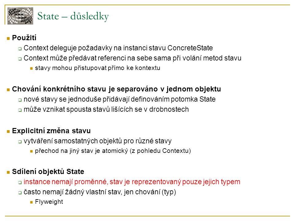 State – důsledky Použití  Context deleguje požadavky na instanci stavu ConcreteState  Context může předávat referenci na sebe sama při volání metod stavu stavy mohou přistupovat přímo ke kontextu Chování konkrétního stavu je separováno v jednom objektu  nové stavy se jednoduše přidávají definováním potomka State  může vznikat spousta stavů lišících se v drobnostech Explicitní změna stavu  vytváření samostatných objektů pro různé stavy přechod na jiný stav je atomický (z pohledu Contextu) Sdílení objektů State  instance nemají proměnné, stav je reprezentovaný pouze jejich typem  často nemají žádný vlastní stav, jen chování (typ) Flyweight