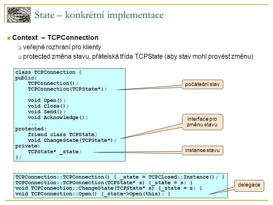 State – konkrétní implementace Context – TCPConnection  veřejné rozhraní pro klienty  protected změna stavu, přátelská třída TCPState (aby stav mohl provést změnu) class TCPConnection { public: TCPConnection(); TCPConnection(TCPState*); void Open(); void Close(); void Send(); void Acknowledge();...