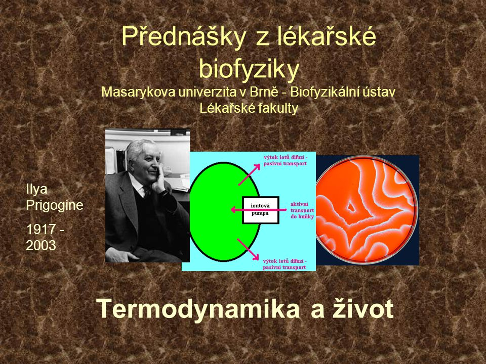 Přednášky z lékařské biofyziky Masarykova univerzita v Brně - Biofyzikální ústav Lékařské fakulty Termodynamika a život Ilya Prigogine 1917 - 2003