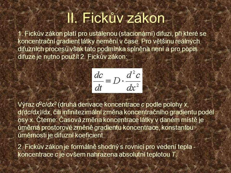 II. Fickův zákon 1. Fickův zákon platí pro ustálenou (stacionární) difuzi, při které se koncentrační gradient látky nemění v čase. Pro většinu reálnýc