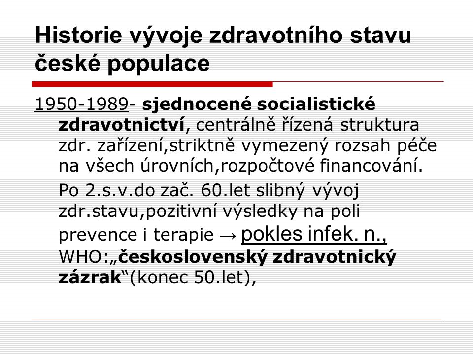 """Historie vývoje zdravotního stavu české populace 1950-1989-od 60.let zhoršení zdravotní situace, převládají """" civilizační nemoci (KVN, ZN),prohlubuje se rozdíl mezi námi a vyspělejšími zeměmi, ČSR se dostává na nejnižší stupeň mezinárodně srovnatelné úrovně zdravotního stavu obyvatel Evropy( konec 80.let)"""