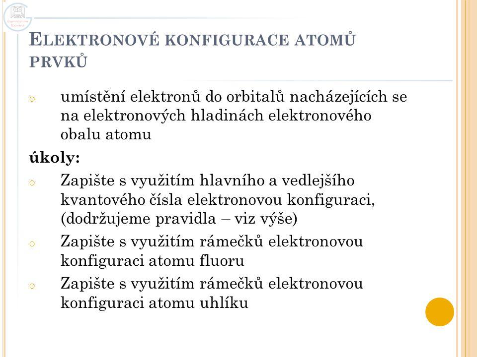 E LEKTRONOVÉ KONFIGURACE ATOMŮ PRVKŮ o umístění elektronů do orbitalů nacházejících se na elektronových hladinách elektronového obalu atomu úkoly: o Z