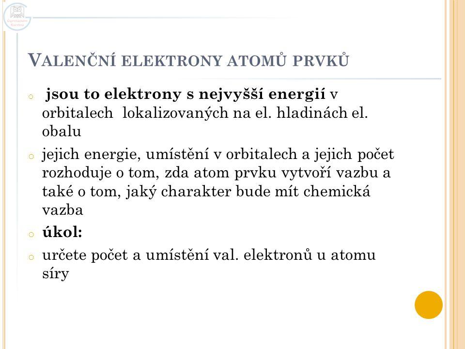 V ALENČNÍ ELEKTRONY ATOMŮ PRVKŮ o jsou to elektrony s nejvyšší energií v orbitalech lokalizovaných na el. hladinách el. obalu o jejich energie, umístě