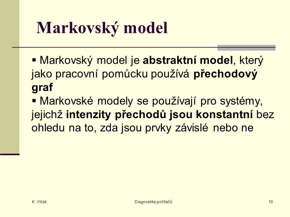 K. Vlček: Diagnostika počítačů10 Markovský model  Markovský model je abstraktní model, který jako pracovní pomůcku používá přechodový graf  Markovsk