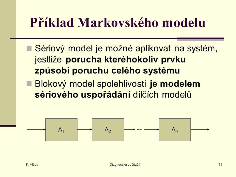 K. Vlček: Diagnostika počítačů11 Příklad Markovského modelu Sériový model je možné aplikovat na systém, jestliže porucha kteréhokoliv prvku způsobí po