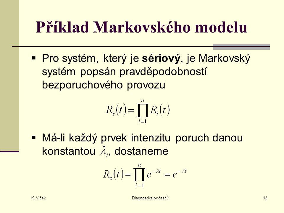 K. Vlček: Diagnostika počítačů12 Příklad Markovského modelu  Pro systém, který je sériový, je Markovský systém popsán pravděpodobností bezporuchového