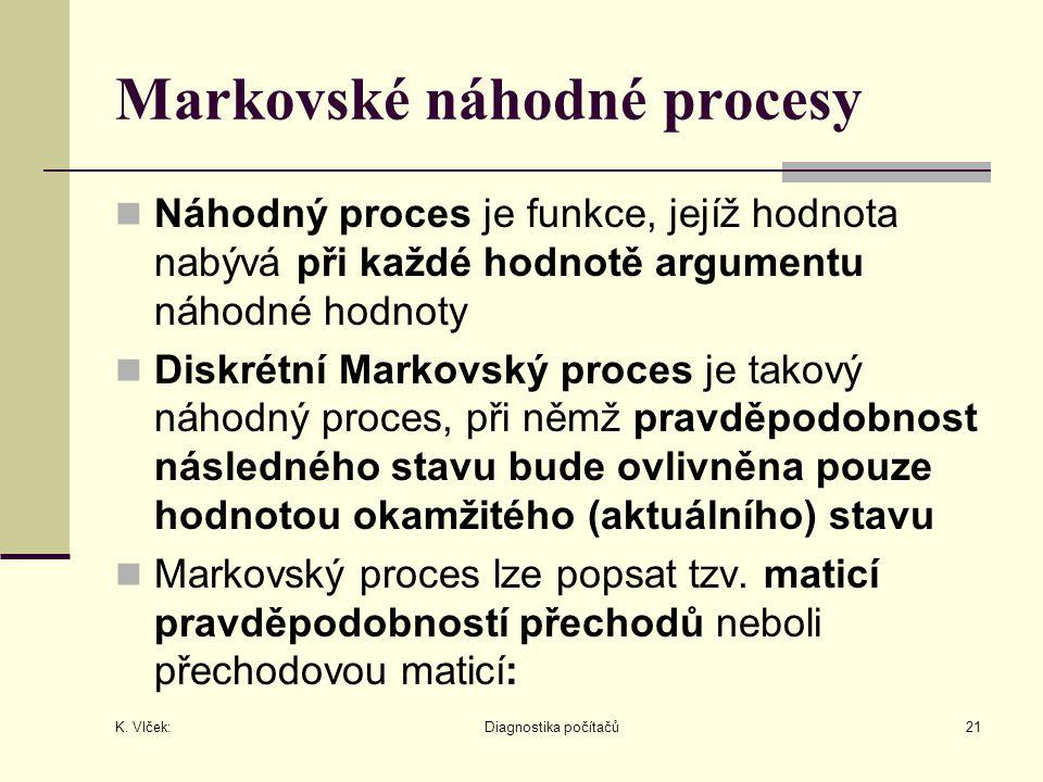 K. Vlček: Diagnostika počítačů21 Markovské náhodné procesy Náhodný proces je funkce, jejíž hodnota nabývá při každé hodnotě argumentu náhodné hodnoty