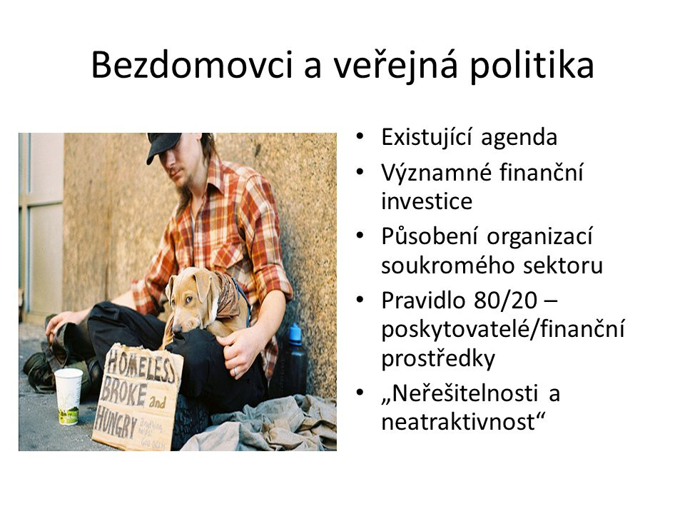 """Bezdomovci a veřejná politika Existující agenda Významné finanční investice Působení organizací soukromého sektoru Pravidlo 80/20 – poskytovatelé/finanční prostředky """"Neřešitelnosti a neatraktivnost"""