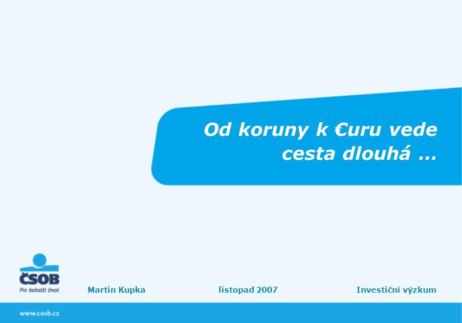 Od koruny k €uru vede cesta dlouhá … Martin Kupka listopad 2007 Investiční výzkum