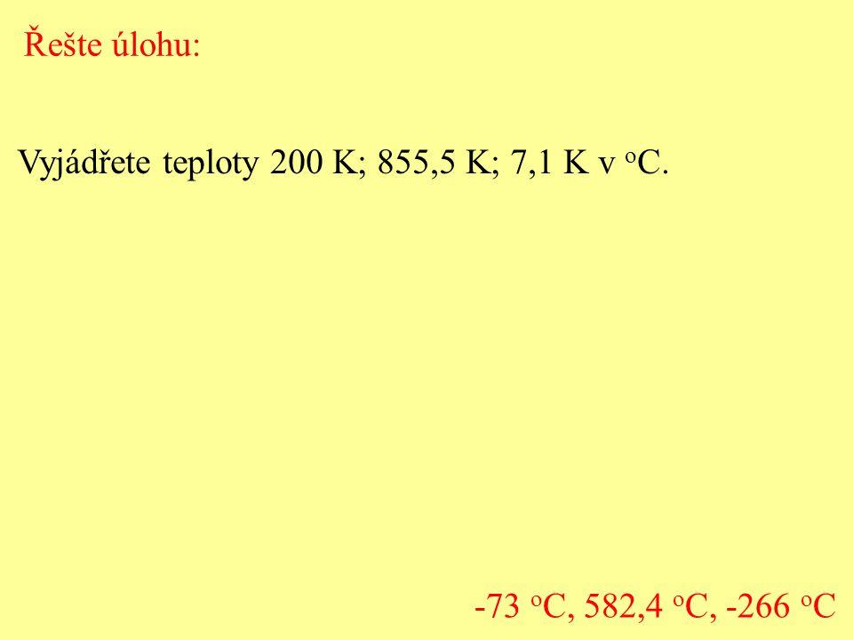 Řešte úlohu: Vyjádřete teploty 200 K; 855,5 K; 7,1 K v o C. -73 o C, 582,4 o C, -266 o C