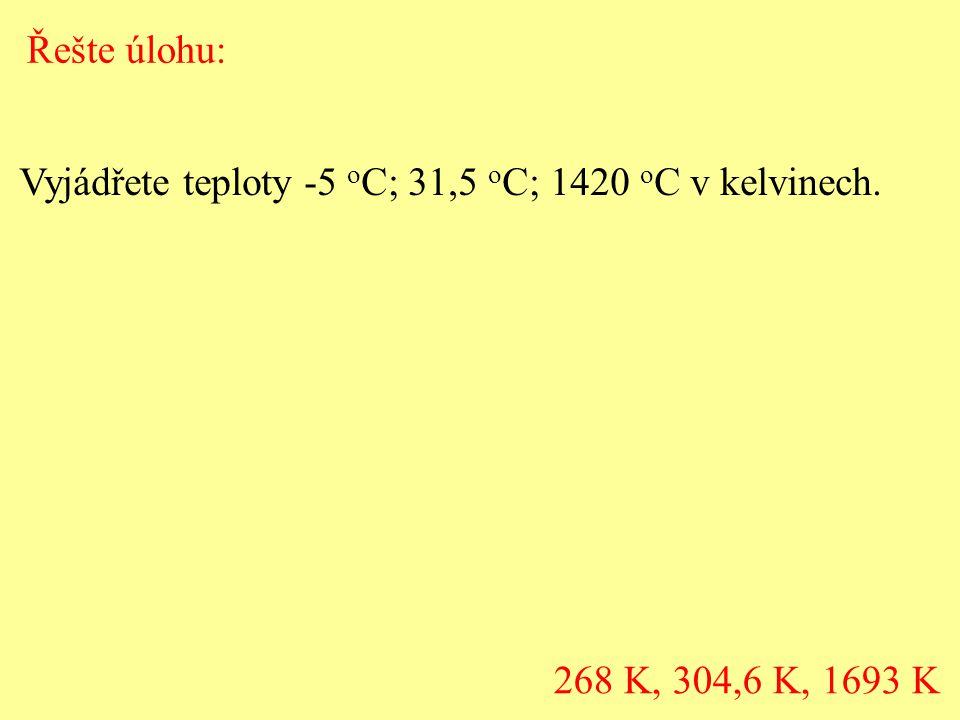 Vyjádřete teploty -5 o C; 31,5 o C; 1420 o C v kelvinech. 268 K, 304,6 K, 1693 K Řešte úlohu: