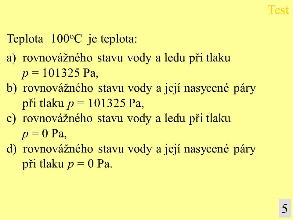 5 Teplota 100 o C je teplota: a) rovnovážného stavu vody a ledu při tlaku p = 101325 Pa, b) rovnovážného stavu vody a její nasycené páry při tlaku p =