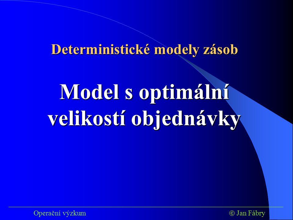 ___________________________________________________________________________ Operační výzkum  Jan Fábry Model s optimální velikostí objednávky Deterministické modely zásob