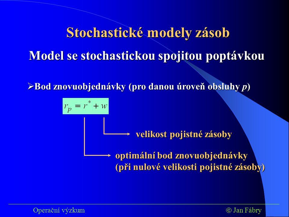 ___________________________________________________________________________ Operační výzkum  Jan Fábry Stochastické modely zásob  Bod znovuobjednávky (pro danou úroveň obsluhy p) Model se stochastickou spojitou poptávkou optimální bod znovuobjednávky (při nulové velikosti pojistné zásoby) velikost pojistné zásoby