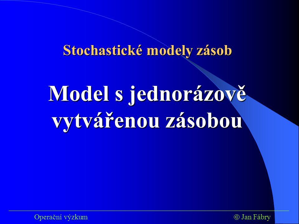 ___________________________________________________________________________ Operační výzkum  Jan Fábry Model s jednorázově vytvářenou zásobou Stochastické modely zásob