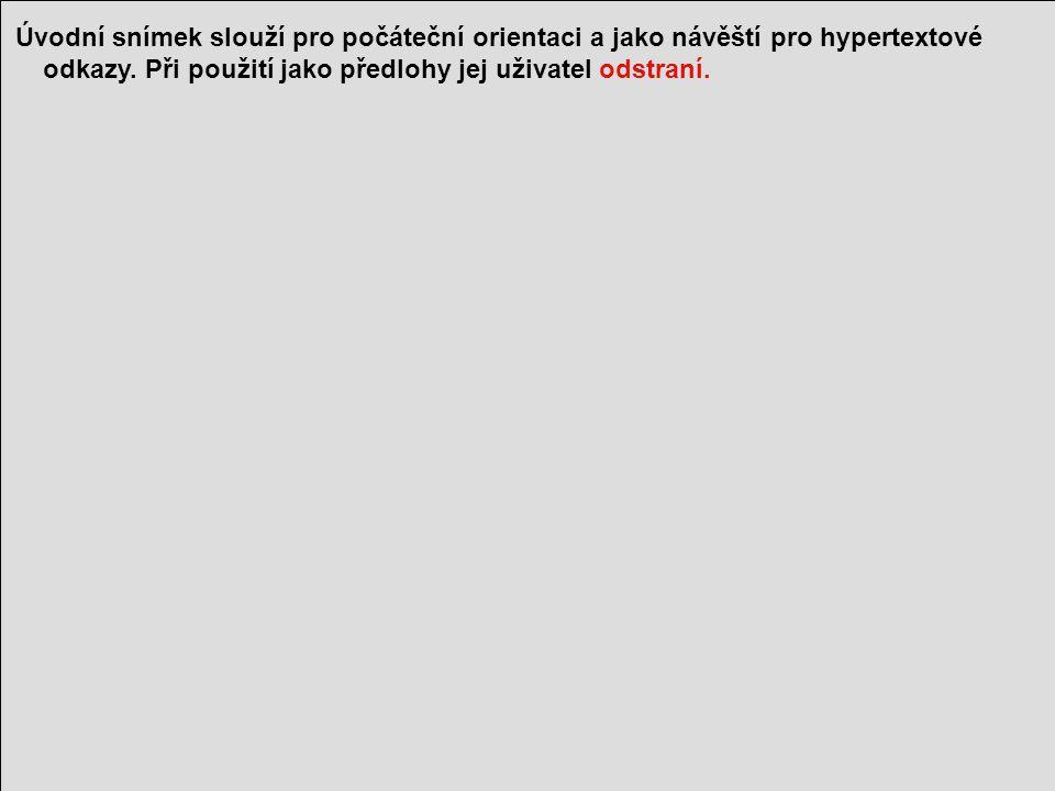 1 Úvodní snímek slouží pro počáteční orientaci a jako návěští pro hypertextové odkazy. Při použití jako předlohy jej uživatel odstraní.