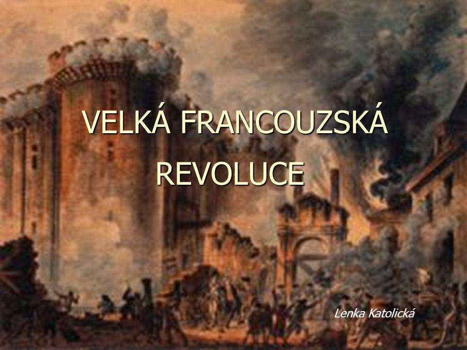 VELKÁ FRANCOUZSKÁ REVOLUCE VELKÁ FRANCOUZSKÁ REVOLUCE Lenka Katolická