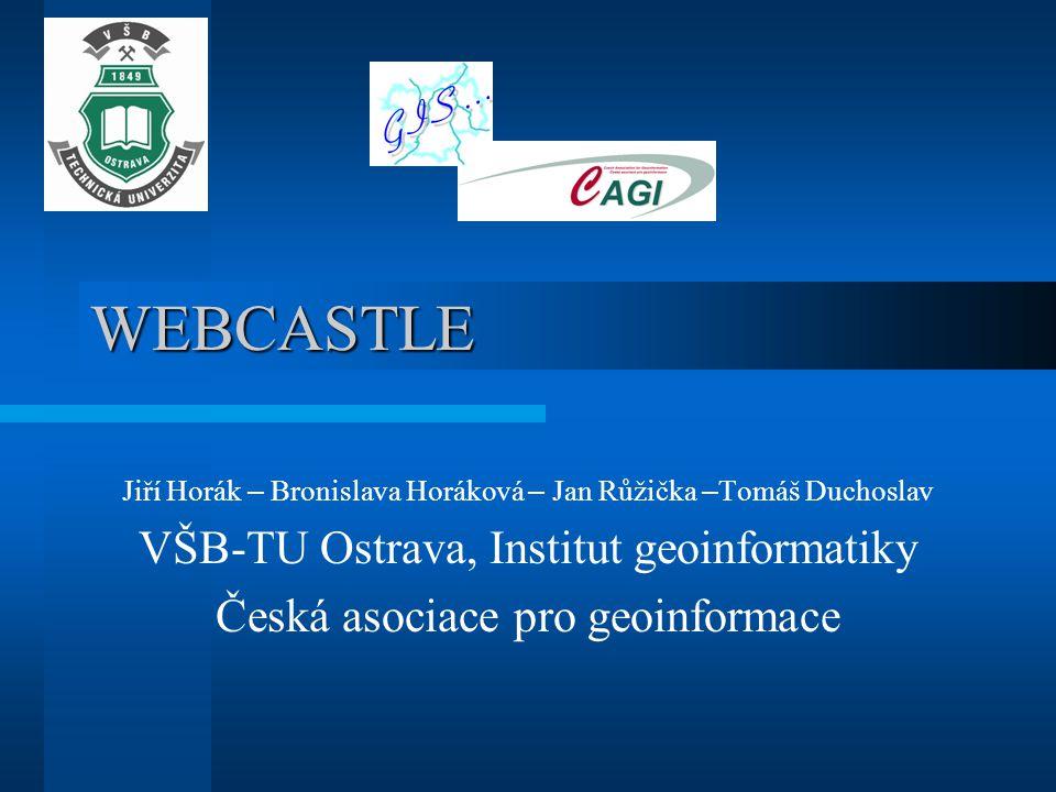 WEBCASTLE Jiří Horák – Bronislava Horáková – Jan Růžička – Tomáš Duchoslav VŠB-TU Ostrava, Institut geoinformatiky Česká asociace pro geoinformace