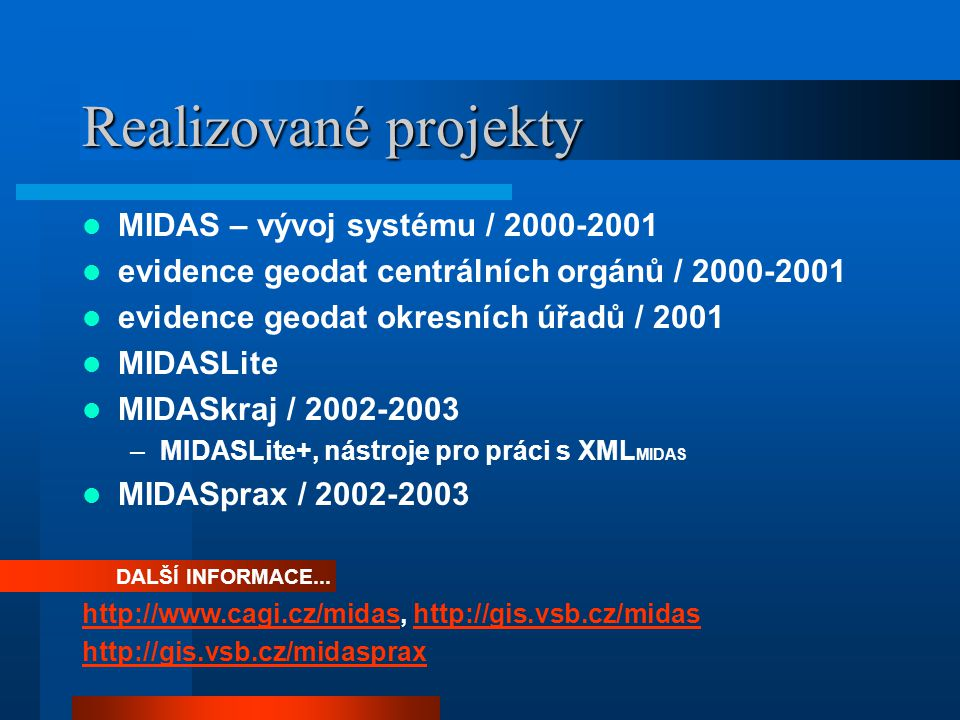 Realizované projekty MIDAS – vývoj systému / 2000-2001 evidence geodat centrálních orgánů / 2000-2001 evidence geodat okresních úřadů / 2001 MIDASLite MIDASkraj / 2002-2003 –MIDASLite+, nástroje pro práci s XML MIDAS MIDASprax / 2002-2003 DALŠÍ INFORMACE...