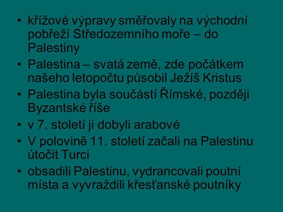 křížové výpravy směřovaly na východní pobřeží Středozemního moře – do Palestiny Palestina – svatá země, zde počátkem našeho letopočtu působil Ježíš Kristus Palestina byla součástí Římské, později Byzantské říše v 7.