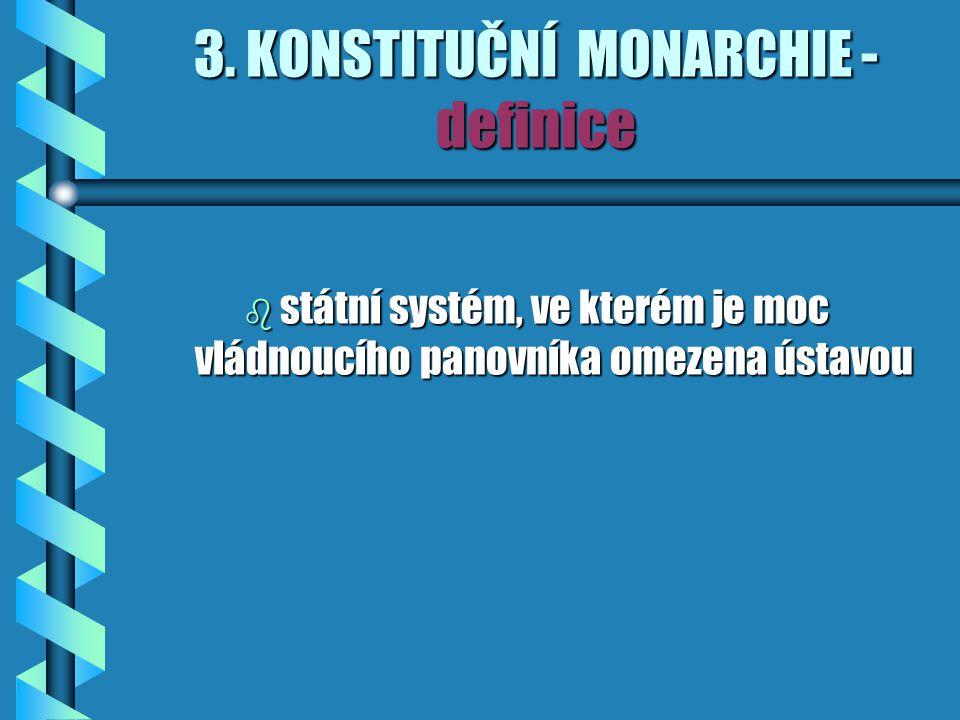 3. KONSTITUČNÍ MONARCHIE - definice b státní systém, ve kterém je moc vládnoucího panovníka omezena ústavou