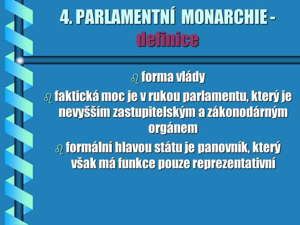 4. PARLAMENTNÍ MONARCHIE - definice b forma vlády b faktická moc je v rukou parlamentu, který je nevyšším zastupitelským a zákonodárným orgánem b form