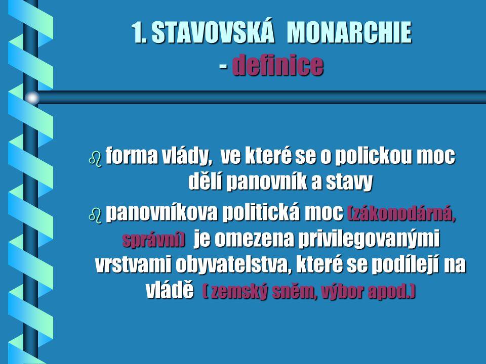 1. STAVOVSKÁ MONARCHIE - definice b forma vlády, ve které se o polickou moc dělí panovník a stavy b panovníkova politická moc (zákonodárná, správní) j