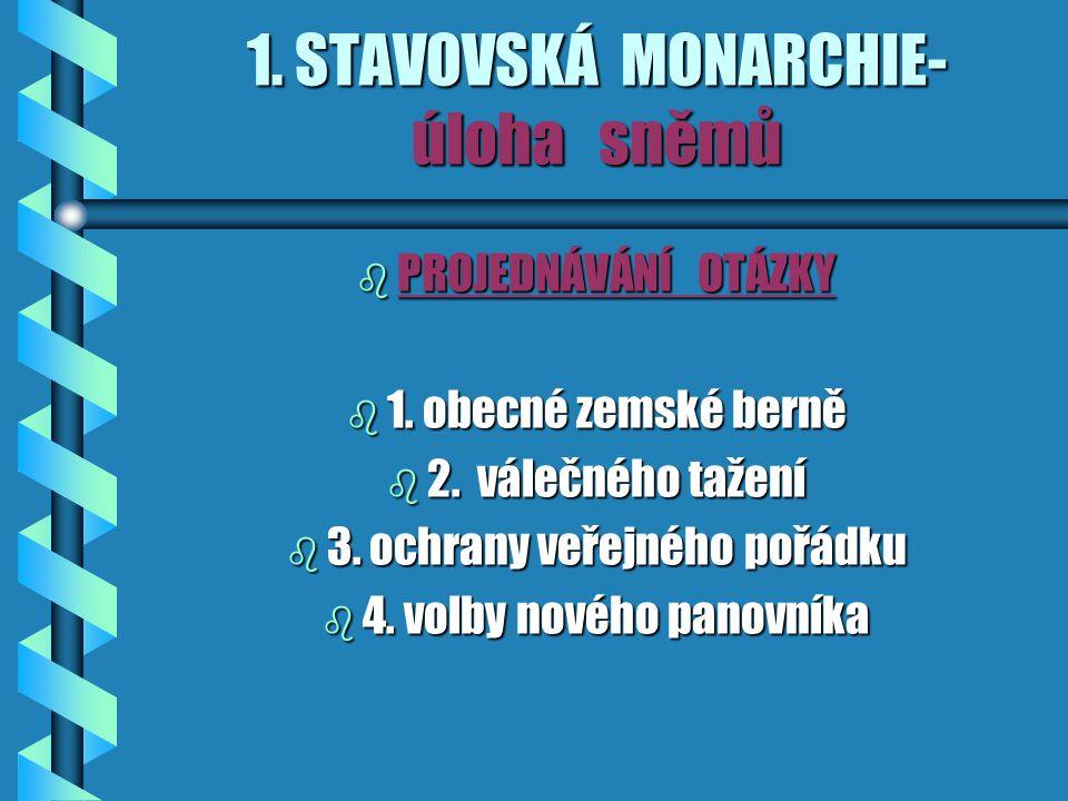 1.STAVOVSKÁ MONARCHIE- úloha sněmů b PROJEDNÁVÁNÍ OTÁZKY b 1.