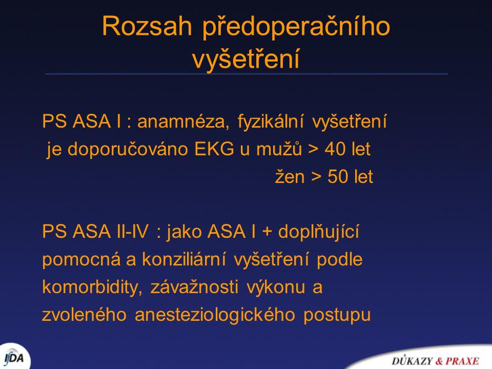 Rozsah předoperačního vyšetření PS ASA I : anamnéza, fyzikální vyšetření je doporučováno EKG u mužů > 40 let žen > 50 let PS ASA II-IV : jako ASA I +