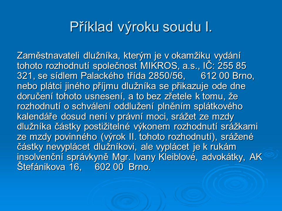 Příklad výroku soudu I. Zaměstnavateli dlužníka, kterým je v okamžiku vydání tohoto rozhodnutí společnost MIKROS, a.s., IČ: 255 85 321, se sídlem Pala