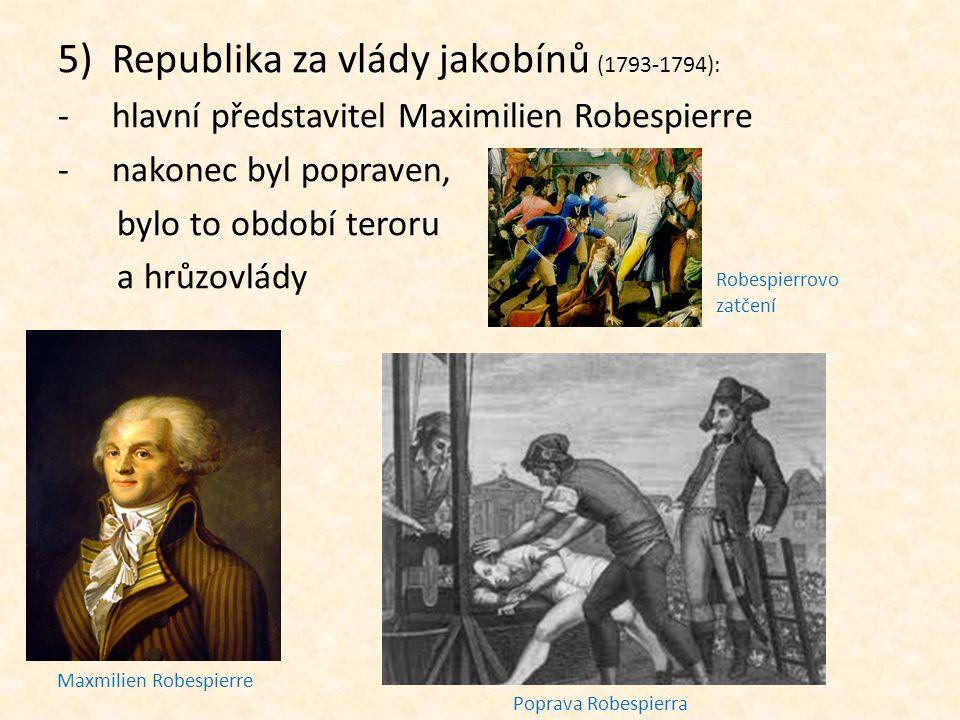 5)Republika za vlády jakobínů (1793-1794): -hlavní představitel Maximilien Robespierre -nakonec byl popraven, bylo to období teroru a hrůzovlády Maxmi