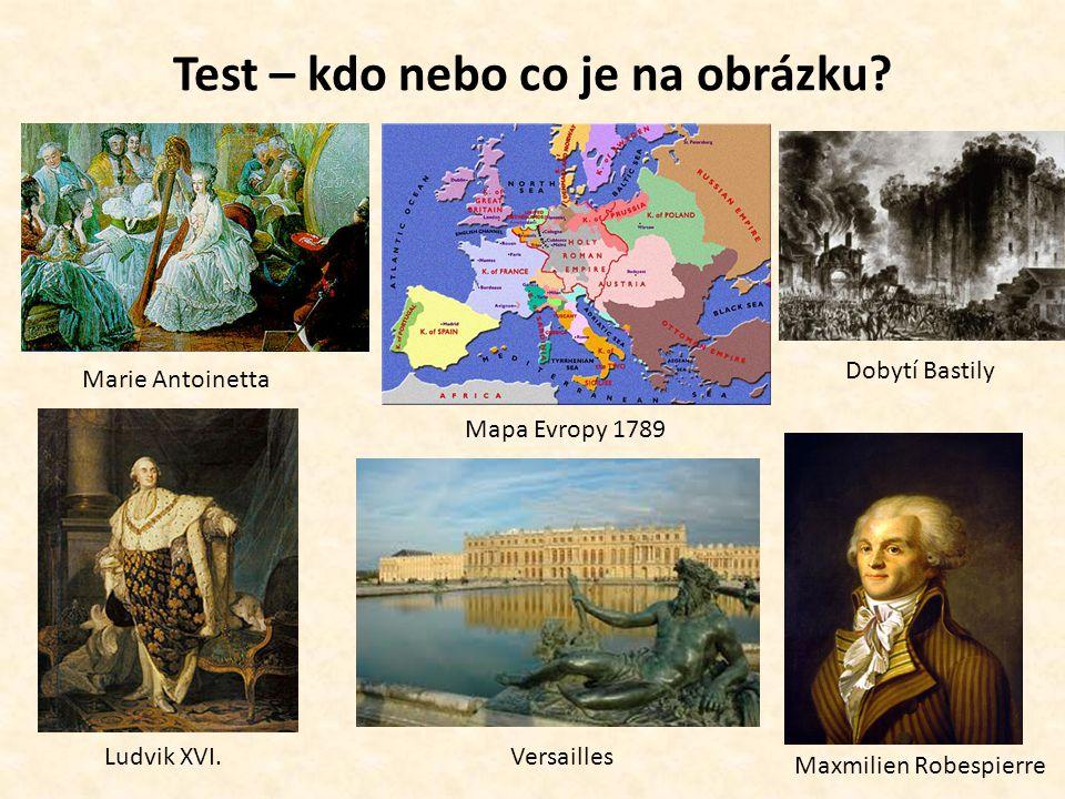 Test – kdo nebo co je na obrázku? Marie Antoinetta Mapa Evropy 1789 Dobytí Bastily Ludvik XVI.Versailles Maxmilien Robespierre