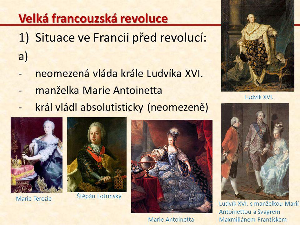 Velká francouzská revoluce 1)Situace ve Francii před revolucí: a) -neomezená vláda krále Ludvíka XVI. -manželka Marie Antoinetta -král vládl absolutis