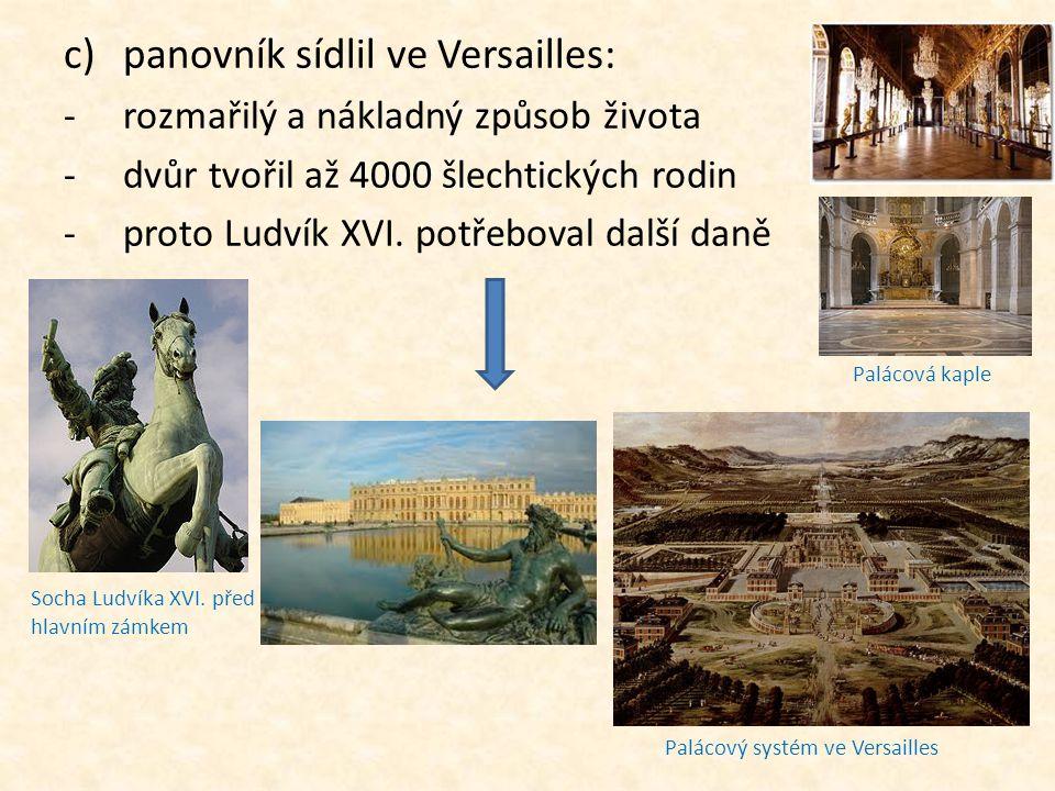 c)panovník sídlil ve Versailles: -rozmařilý a nákladný způsob života -dvůr tvořil až 4000 šlechtických rodin -proto Ludvík XVI. potřeboval další daně