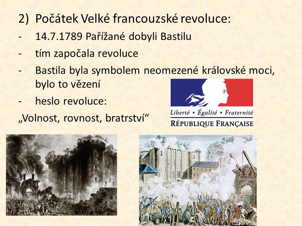 2)Počátek Velké francouzské revoluce: -14.7.1789 Pařížané dobyli Bastilu -tím započala revoluce -Bastila byla symbolem neomezené královské moci, bylo