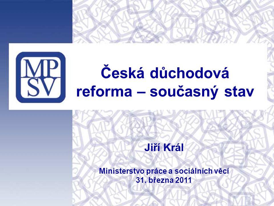Česká důchodová reforma – současný stav Jiří Král Ministerstvo práce a sociálních věcí 31. března 2011