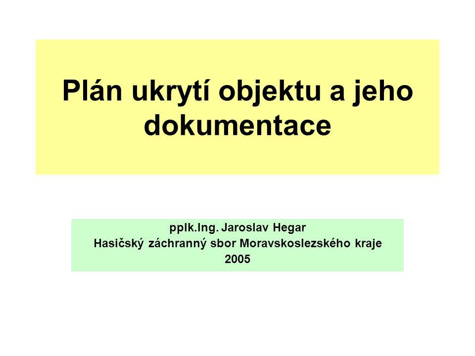 Plán ukrytí objektu a jeho dokumentace pplk.Ing. Jaroslav Hegar Hasičský záchranný sbor Moravskoslezského kraje 2005