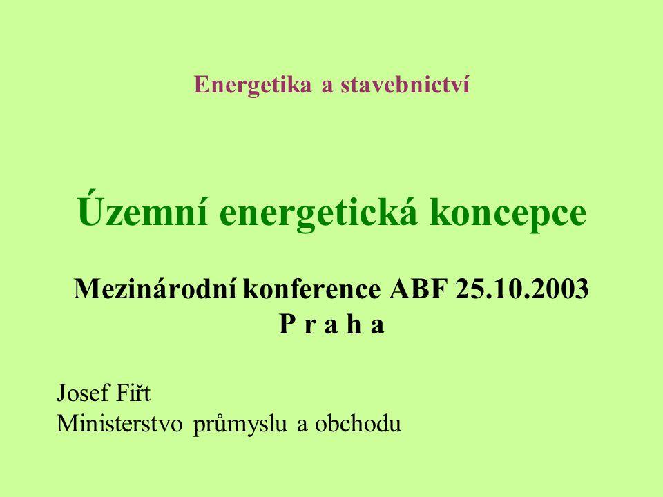 Energetika a stavebnictví Územní energetická koncepce Mezinárodní konference ABF 25.10.2003 P r a h a Josef Fiřt Ministerstvo průmyslu a obchodu