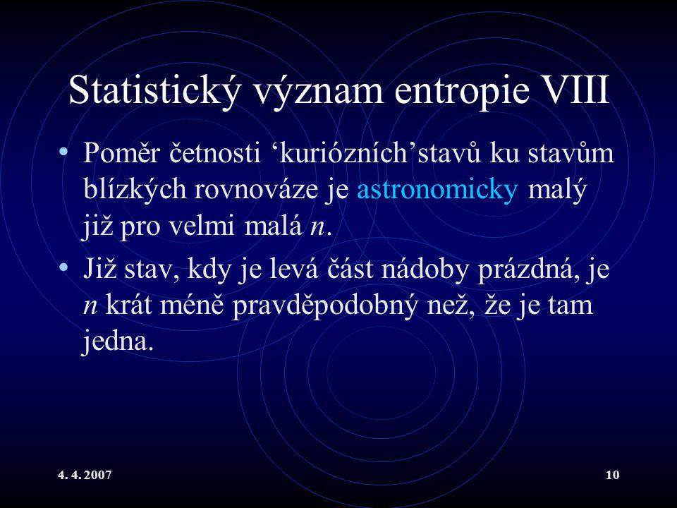 4. 4. 200710 Statistický význam entropie VIII Poměr četnosti 'kuriózních'stavů ku stavům blízkých rovnováze je astronomicky malý již pro velmi malá n.