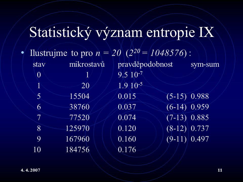 4. 4. 200711 Statistický význam entropie IX Ilustrujme to pro n = 20 (2 20 = 1048576) : stavmikrostavůpravděpodobnostsym-sum 0 19.5 10 -7 1 20 1.9 10