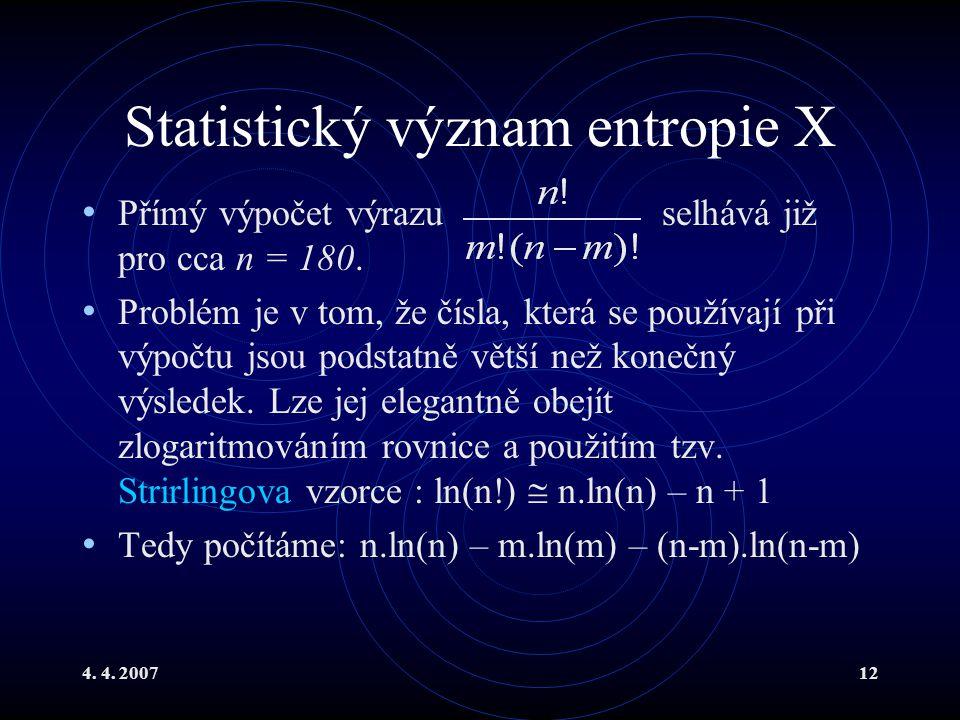 4. 4. 200712 Statistický význam entropie X Přímý výpočet výrazu selhává již pro cca n = 180. Problém je v tom, že čísla, která se používají při výpočt