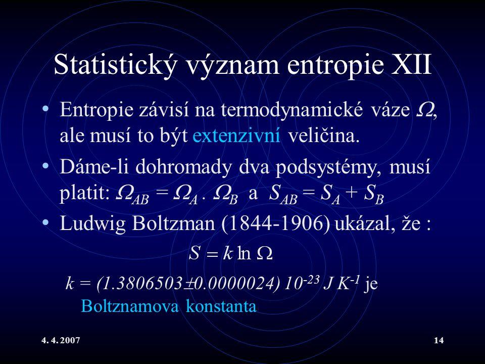 4. 4. 200714 Statistický význam entropie XII Entropie závisí na termodynamické váze , ale musí to být extenzivní veličina. Dáme-li dohromady dva pods