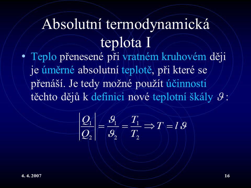 4. 4. 200716 Absolutní termodynamická teplota I Teplo přenesené při vratném kruhovém ději je úměrné absolutní teplotě, při které se přenáší. Je tedy m