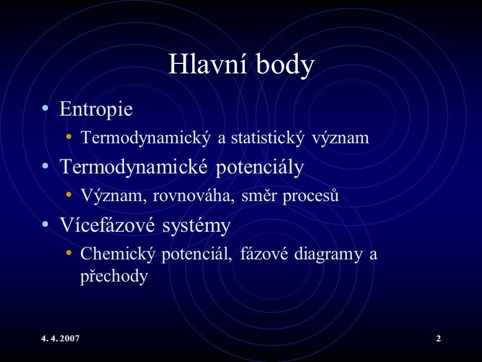 4. 4. 20072 Hlavní body Entropie Termodynamický a statistický význam Termodynamické potenciály Význam, rovnováha, směr procesů Vícefázové systémy Chem