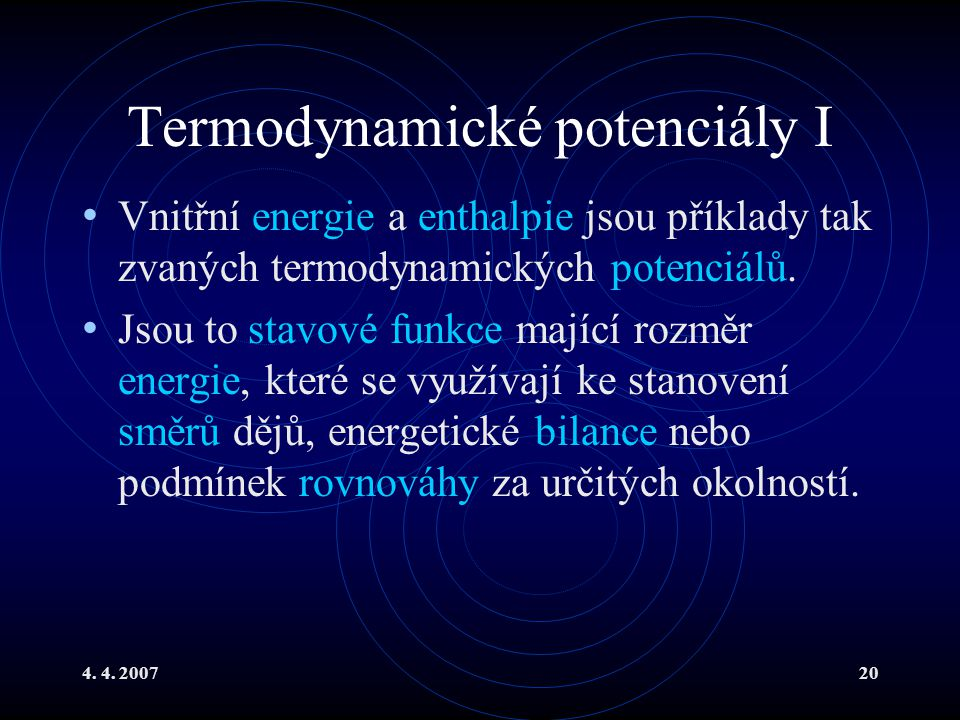 4. 4. 200720 Termodynamické potenciály I Vnitřní energie a enthalpie jsou příklady tak zvaných termodynamických potenciálů. Jsou to stavové funkce maj