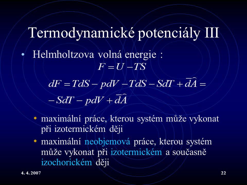 4. 4. 200722 Termodynamické potenciály III Helmholtzova volná energie : maximální práce, kterou systém může vykonat při izotermickém ději maximální ne