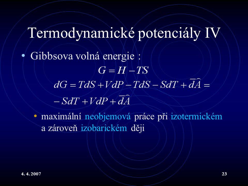 4. 4. 200723 Termodynamické potenciály IV Gibbsova volná energie : maximální neobjemová práce při izotermickém a zároveň izobarickém ději