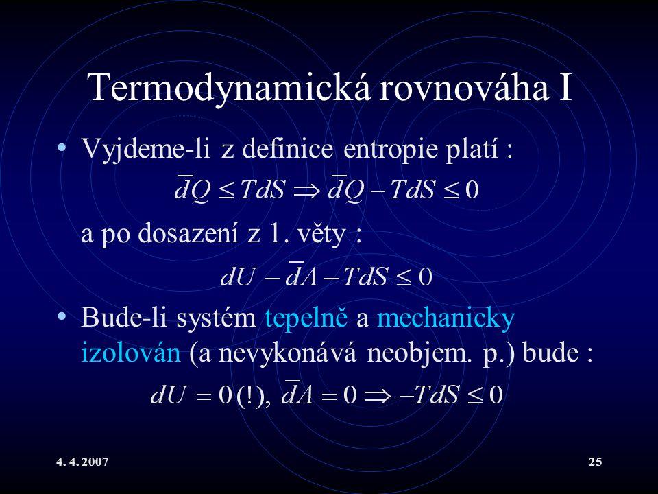 4. 4. 200725 Termodynamická rovnováha I Vyjdeme-li z definice entropie platí : a po dosazení z 1. věty : Bude-li systém tepelně a mechanicky izolován