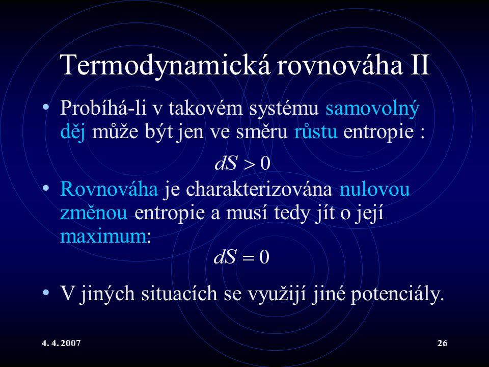 4. 4. 200726 Termodynamická rovnováha II Probíhá-li v takovém systému samovolný děj může být jen ve směru růstu entropie : Rovnováha je charakterizová