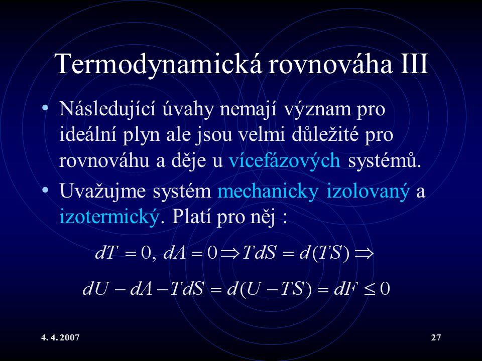 4. 4. 200727 Termodynamická rovnováha III Následující úvahy nemají význam pro ideální plyn ale jsou velmi důležité pro rovnováhu a děje u vícefázových